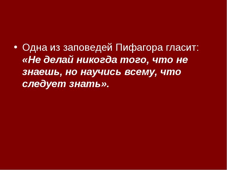 Одна из заповедей Пифагора гласит: «Не делай никогда того, что не знаешь, но...