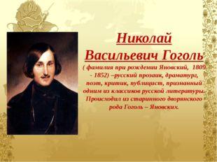 Николай Васильевич Гоголь ( фамилия при рождении Яновский, 1809 - 1852) –русс