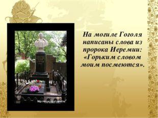 На могиле Гоголя написаны слова из пророка Иеремии: «Горьким словом моим пос