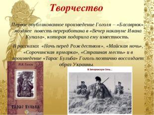 Творчество Первое опубликованное произведение Гоголя – «Басаврюк», позднее по