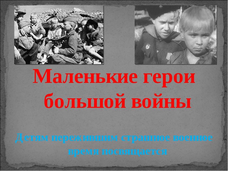 Маленькие герои большой войны Детям пережившим страшное военное время посвящ...
