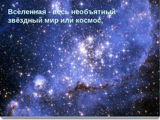 Вселенная - весь необъятный звёздный мир или космос.