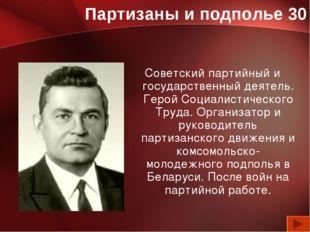 Партизаны и подполье 30 Советский партийный и государственный деятель. Герой