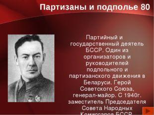 Партизаны и подполье 80 Партийный и государственный деятель БССР. Один из орг