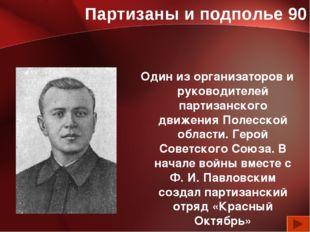 Партизаны и подполье 90 Один из организаторов и руководителей партизанского д