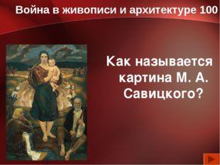 Война в живописи и архитектуре 100 Как называется картина М. А. Савицкого?