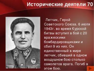 Исторические деятели 70 Летчик, Герой Советского Союза. 6 июля 1943г. во врем