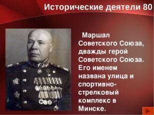Исторические деятели 80 Маршал Советского Союза, дважды герой Советского Союз