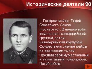 Исторические деятели 90 Генерал-майор, Герой Советского Союза (посмертно). В