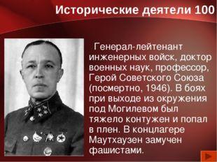 Исторические деятели 100 Генерал-лейтенант инженерных войск, доктор военных н