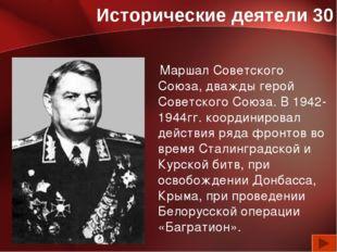 Исторические деятели 30 Маршал Советского Союза, дважды герой Советского Союз