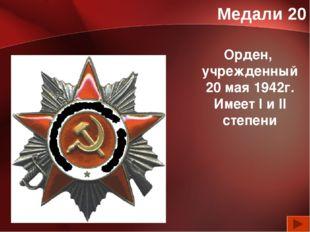 Медали 20 Орден, учрежденный 20 мая 1942г. Имеет l и ll степени