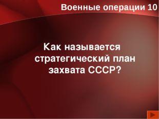Военные операции 10 Как называется стратегический план захвата СССР?