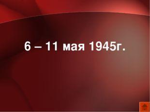 6 – 11 мая 1945г.