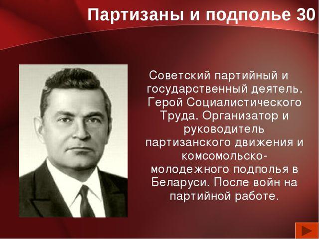 Партизаны и подполье 30 Советский партийный и государственный деятель. Герой...