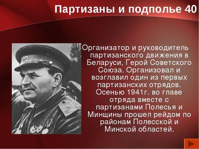Партизаны и подполье 40 Организатор и руководитель партизанского движения в Б...