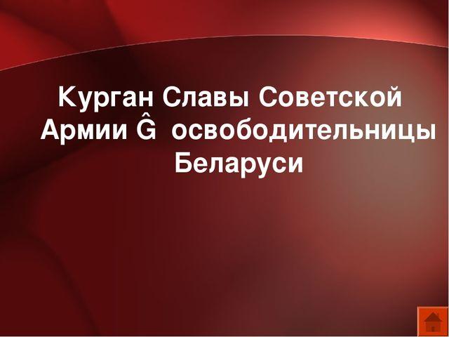 Курган Славы Советской Армии ― освободительницы Беларуси