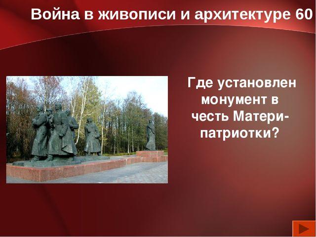 Война в живописи и архитектуре 60 Где установлен монумент в честь Матери-патр...