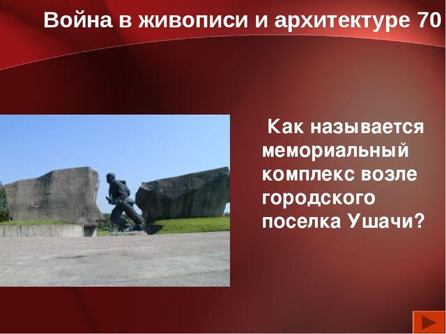 Война в живописи и архитектуре 70 Как называется мемориальный комплекс возле...