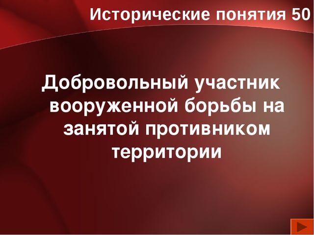 Исторические понятия 50 Добровольный участник вооруженной борьбы на занятой п...