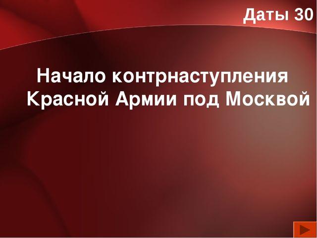 Даты 30 Начало контрнаступления Красной Армии под Москвой