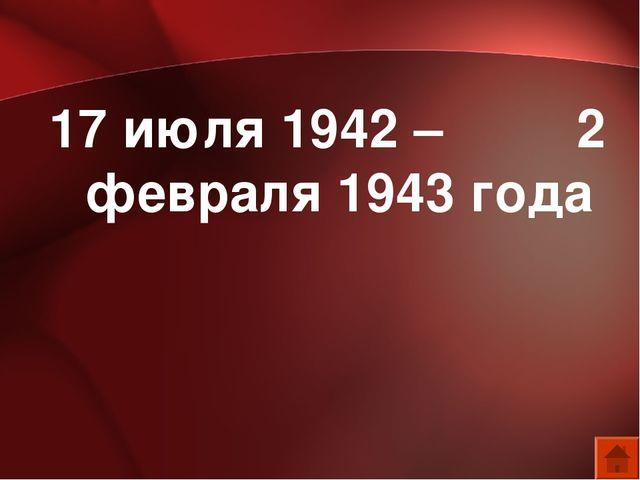 17 июля 1942 – 2 февраля 1943 года