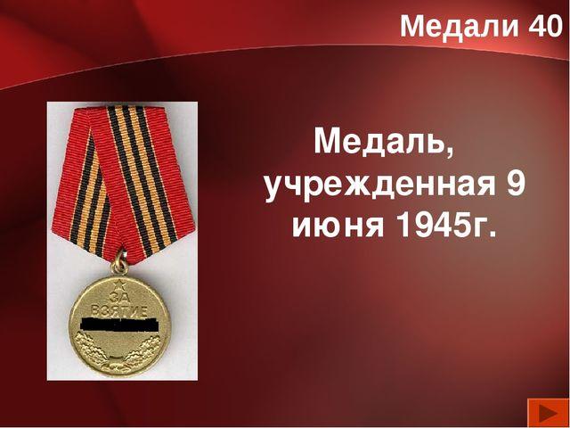 Медали 40 Медаль, учрежденная 9 июня 1945г.