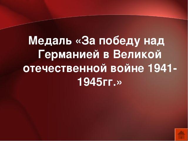 Медаль «За победу над Германией в Великой отечественной войне 1941-1945гг.»