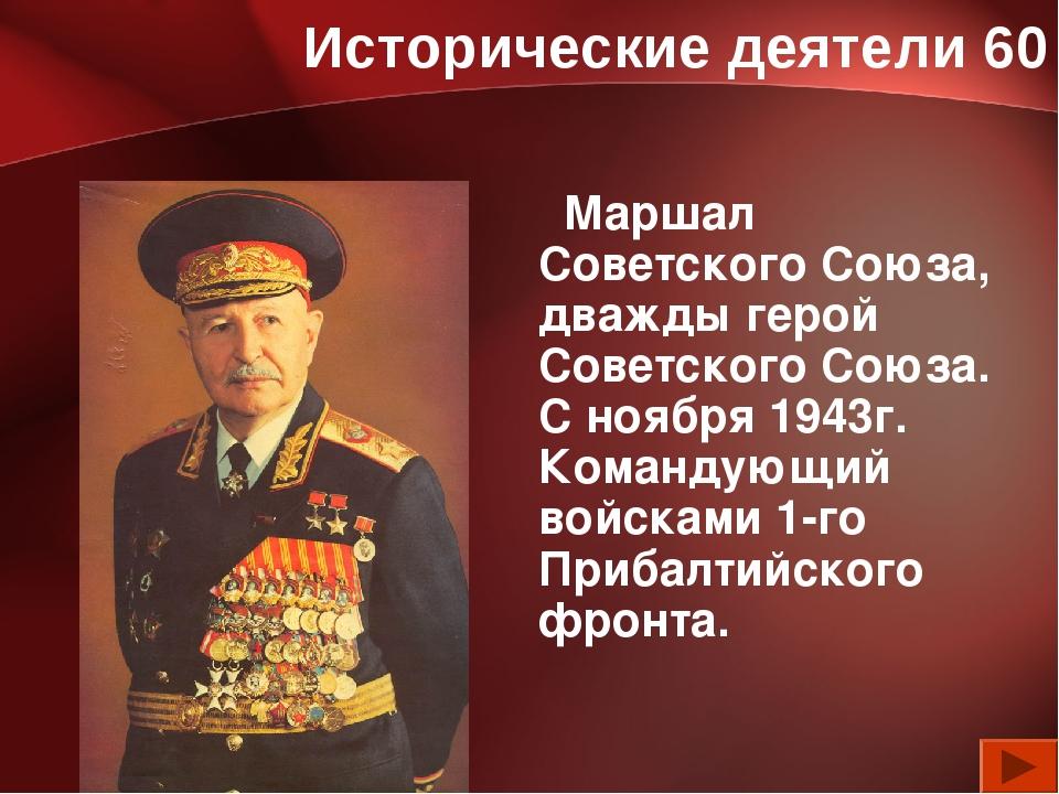 Исторические деятели 60 Маршал Советского Союза, дважды герой Советского Союз...