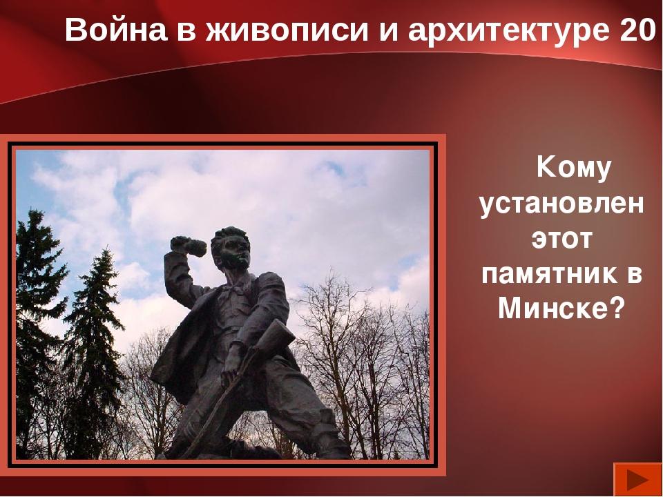 Война в живописи и архитектуре 20 Кому установлен этот памятник в Минске?