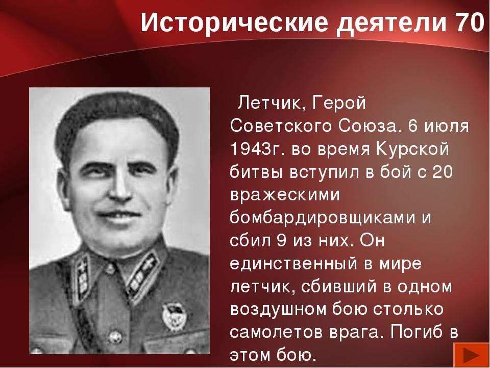 Исторические деятели 70 Летчик, Герой Советского Союза. 6 июля 1943г. во врем...