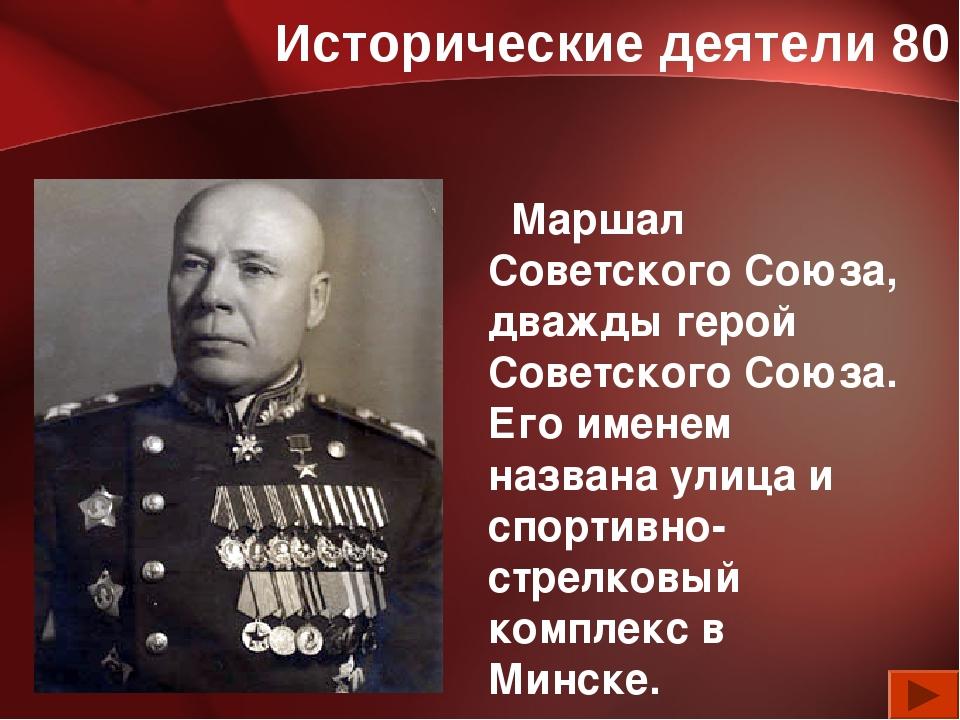 Исторические деятели 80 Маршал Советского Союза, дважды герой Советского Союз...