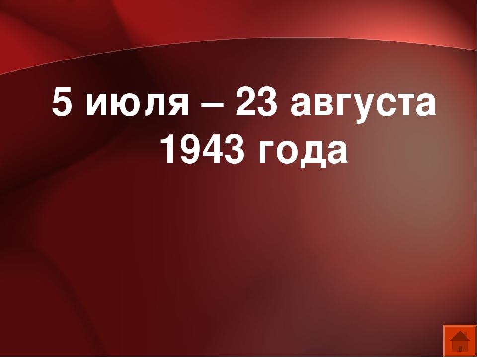 5 июля – 23 августа 1943 года