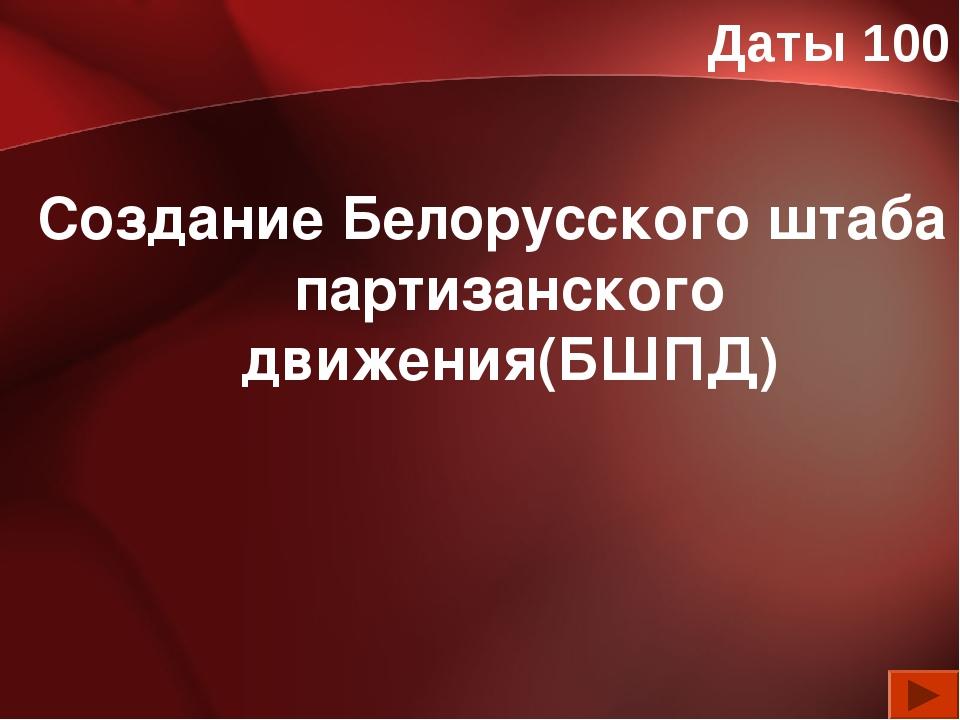 Даты 100 Создание Белорусского штаба партизанского движения(БШПД)
