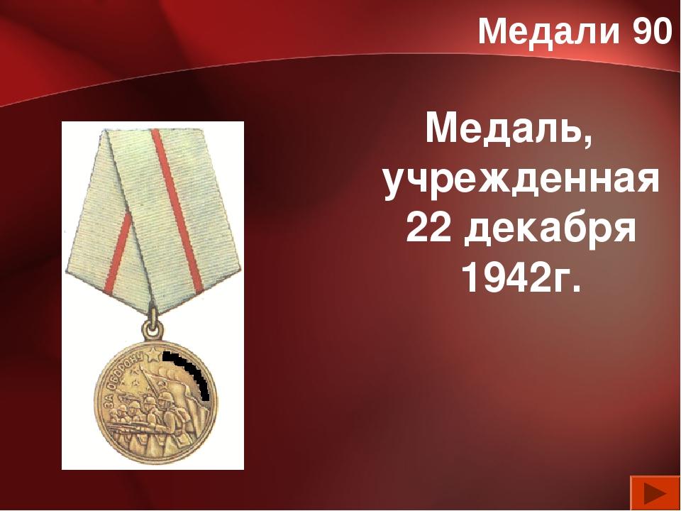 Медали 90 Медаль, учрежденная 22 декабря 1942г.