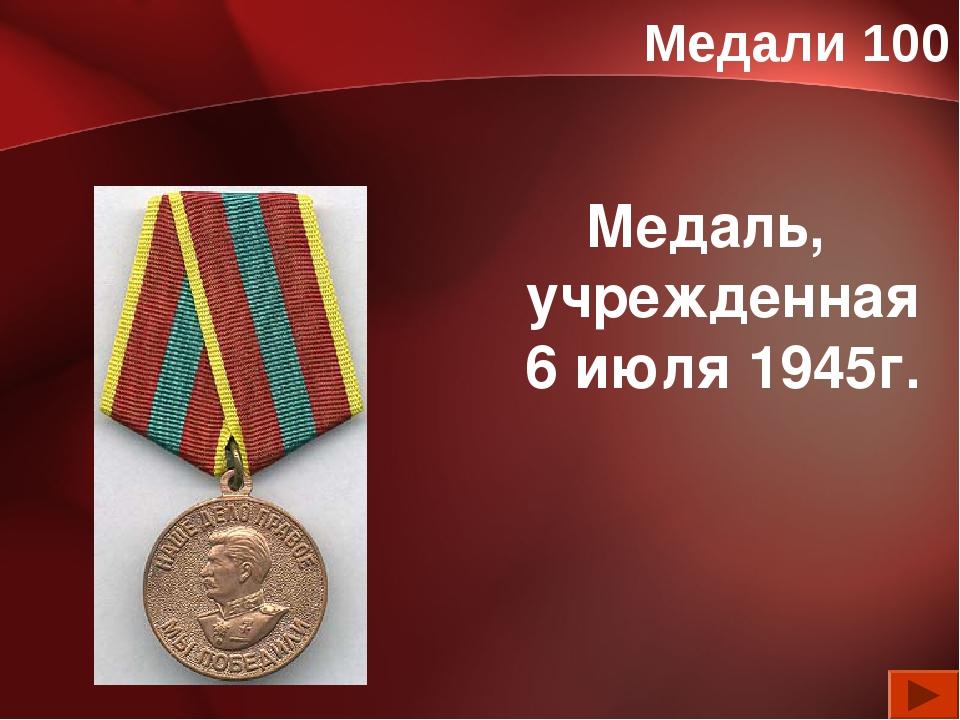 Медали 100 Медаль, учрежденная 6 июля 1945г.
