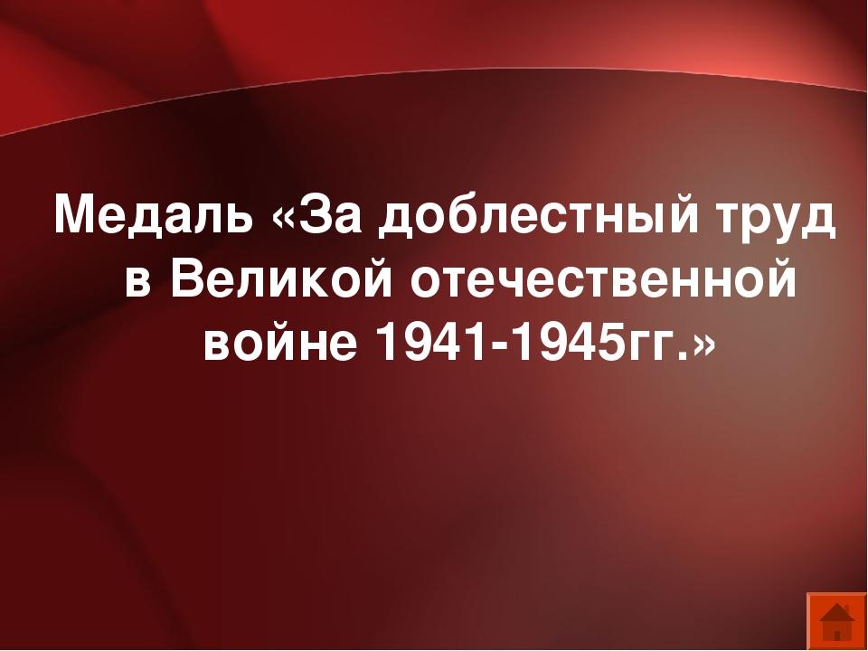 Медаль «За доблестный труд в Великой отечественной войне 1941-1945гг.»