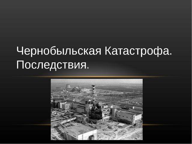 Чернобыльская Катастрофа. Последствия.