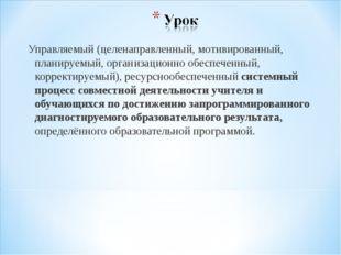 Управляемый (целенаправленный, мотивированный, планируемый, организационно об