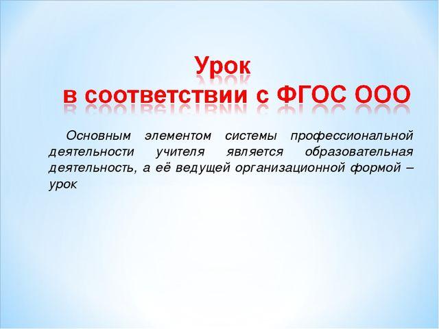 Основным элементом системы профессиональной деятельности учителя является обр...