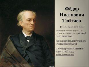 Фёдор Ива́нович Тю́тчев (23ноября[5декабря]1803,Овстуг, Брянский уезд,
