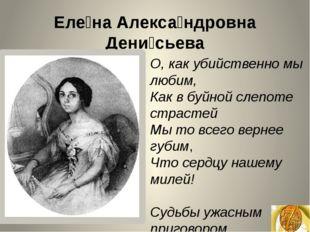 Еле́на Алекса́ндровна Дени́сьева О, как убийственно мы любим, Как в буйной сл