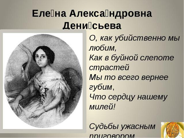 Еле́на Алекса́ндровна Дени́сьева О, как убийственно мы любим, Как в буйной сл...