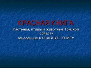 КРАСНАЯ КНИГА Растения, птицы и животные Томской области, занесённые в КРАСНУ