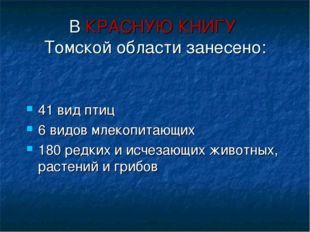 В КРАСНУЮ КНИГУ Томской области занесено: 41 вид птиц 6 видов млекопитающих 1