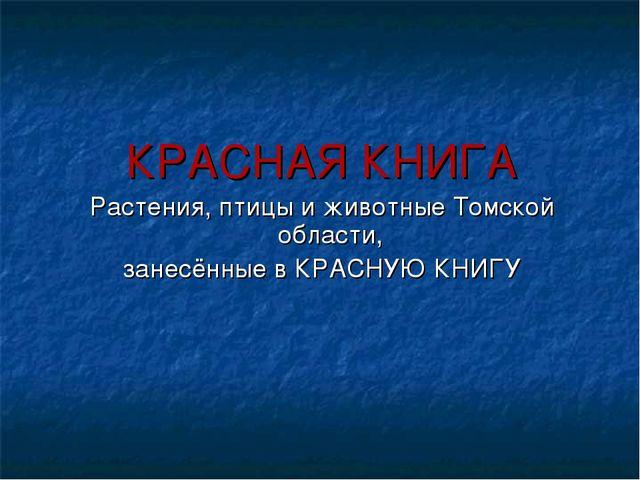 КРАСНАЯ КНИГА Растения, птицы и животные Томской области, занесённые в КРАСНУ...