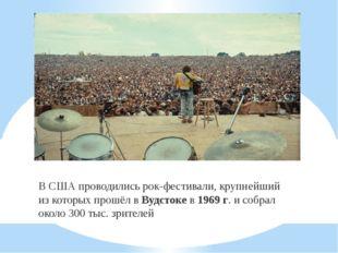 . В США проводились рок-фестивали, крупнейший из которых прошёл в Вудстоке в