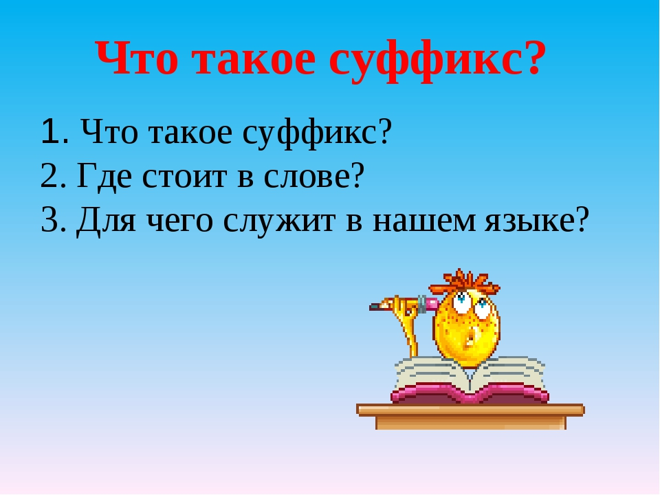 1. Что такое суффикс? 2. Где стоит в слове? 3. Для чего служит в нашем языке?...