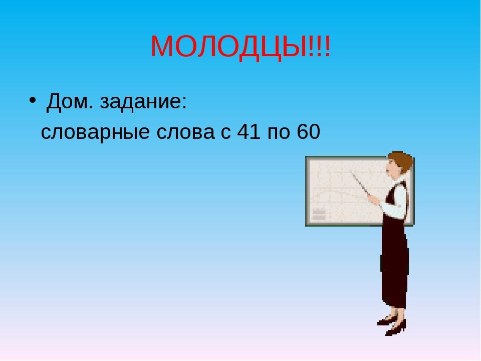 МОЛОДЦЫ!!! Дом. задание: словарные слова с 41 по 60