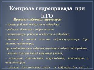 Контроль гидропривода при ЕТО Проверка следующих параметров: - уровня рабочей